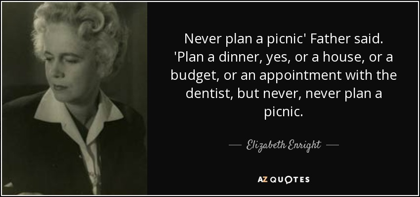 Never plan a picnic' Father said. 'Plan a dinner, yes, or a house, or a budget, or an appointment with the dentist, but never, never plan a picnic. - Elizabeth Enright