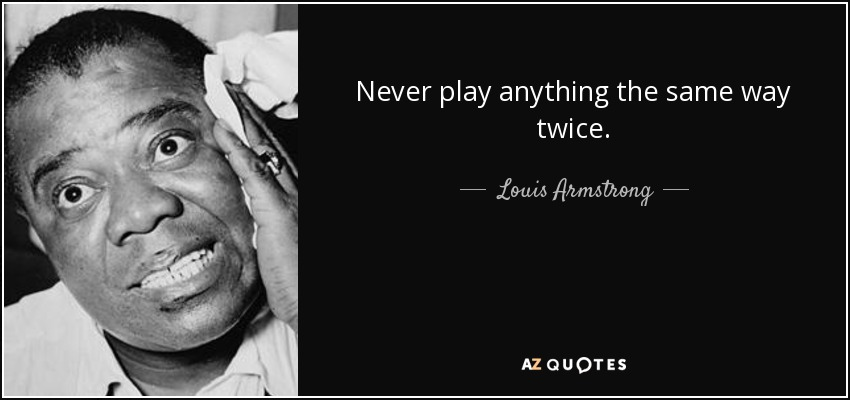 Never play anything the same way twice. - Louis Armstrong