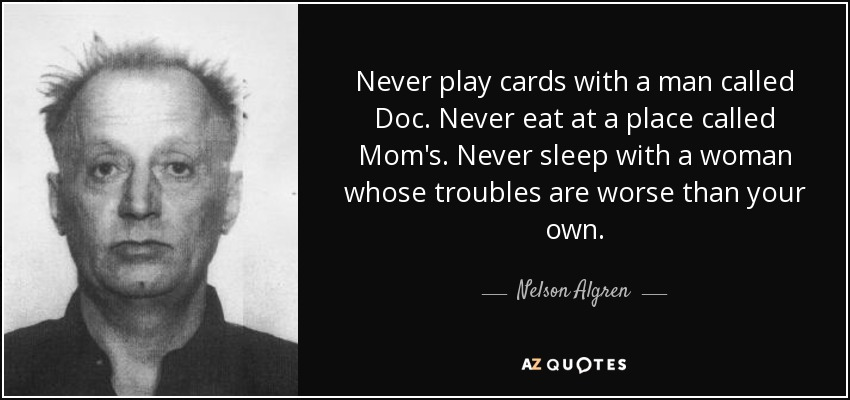 Never play cards with a man called Doc. Never eat at a place called Mom's. Never sleep with a woman whose troubles are worse than your own. - Nelson Algren
