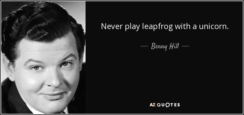 Never play leapfrog with a unicorn. - Benny Hill