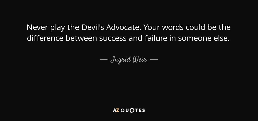 Never play the Devil's Advocate. Your words could be the difference between success and failure in someone else. - Ingrid Weir