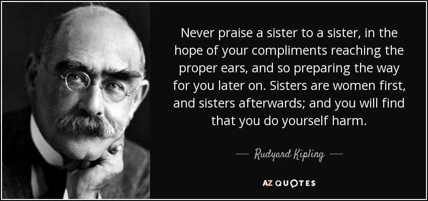 Never praise a sister to a sister, in the hope of your compliments reaching the proper ears, and so preparing the way for you later on. Sisters are women first, and sisters afterwards; and you will find that you do yourself harm. - Rudyard Kipling