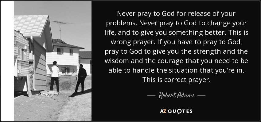 Never pray to God for release of your problems. Never pray to God to change your life, and to give you something better. This is wrong prayer. If you have to pray to God, pray to God to give you the strength and the wisdom and the courage that you need to be able to handle the situation that you're in. This is correct prayer. - Robert Adams