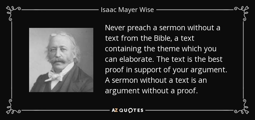 Never preach a sermon without a text from the Bible, a text containing the theme which you can elaborate. The text is the best proof in support of your argument. A sermon without a text is an argument without a proof. - Isaac Mayer Wise