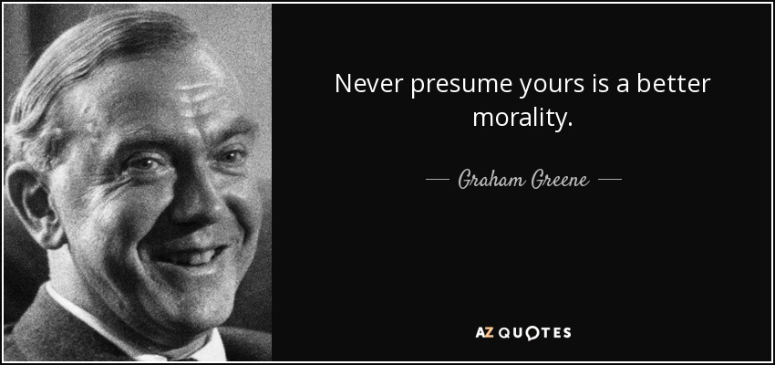 Never presume yours is a better morality. - Graham Greene
