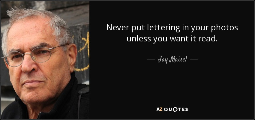 Never put lettering in your photos unless you want it read. - Jay Maisel