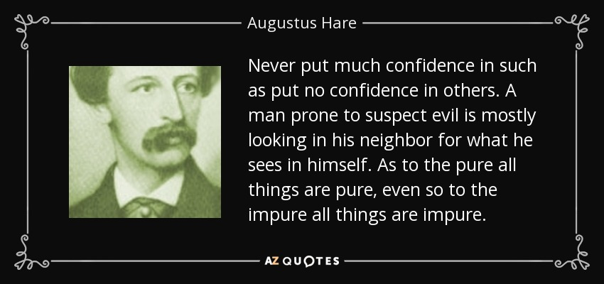 Never put much confidence in such as put no confidence in others. A man prone to suspect evil is mostly looking in his neighbor for what he sees in himself. As to the pure all things are pure, even so to the impure all things are impure. - Augustus Hare