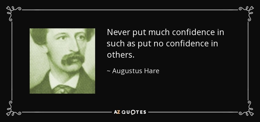 Never put much confidence in such as put no confidence in others. - Augustus Hare