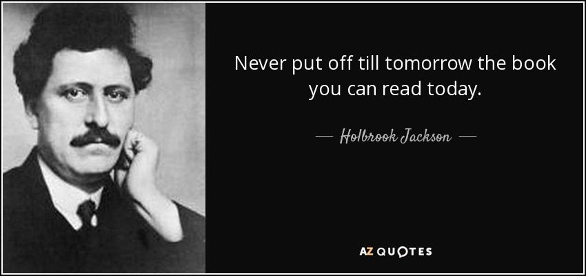 Never put off till tomorrow the book you can read today. - Holbrook Jackson