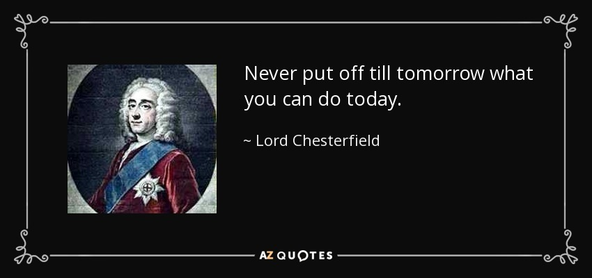 Never put off till tomorrow what you can do today. - Lord Chesterfield