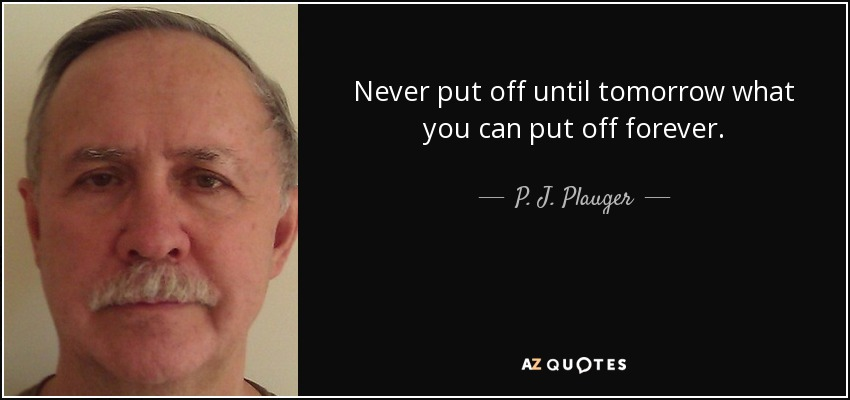 Never put off until tomorrow what you can put off forever. - P. J. Plauger