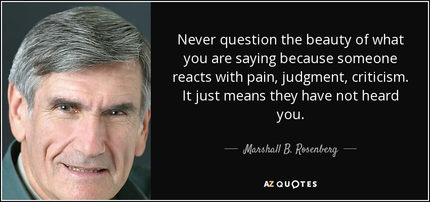 Never question the beauty of what you are saying because someone reacts with pain, judgment, criticism. It just means they have not heard you. - Marshall B. Rosenberg