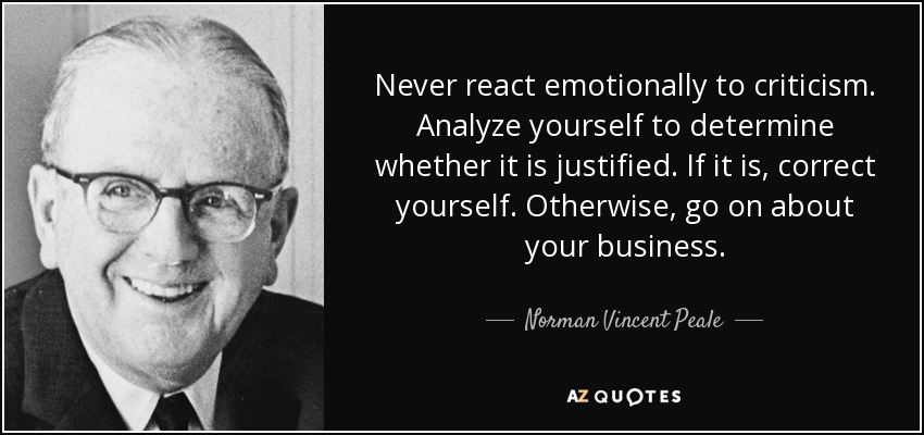 Never react emotionally to criticism. Analyze yourself to determine whether it is justified. If it is, correct yourself. Otherwise, go on about your business. - Norman Vincent Peale