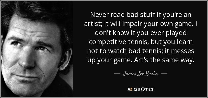 Never read bad stuff if you're an artist; it will impair your own game. I don't know if you ever played competitive tennis, but you learn not to watch bad tennis; it messes up your game. Art's the same way. - James Lee Burke