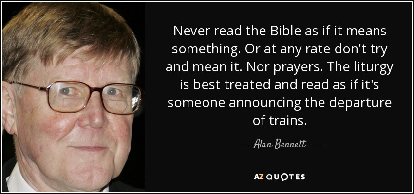 Never read the Bible as if it means something. Or at any rate don't try and mean it. Nor prayers. The liturgy is best treated and read as if it's someone announcing the departure of trains. - Alan Bennett
