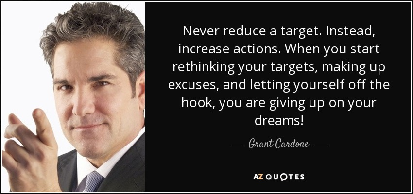Never reduce a target. Instead, increase actions. When you start rethinking your targets, making up excuses, and letting yourself off the hook, you are giving up on your dreams! - Grant Cardone
