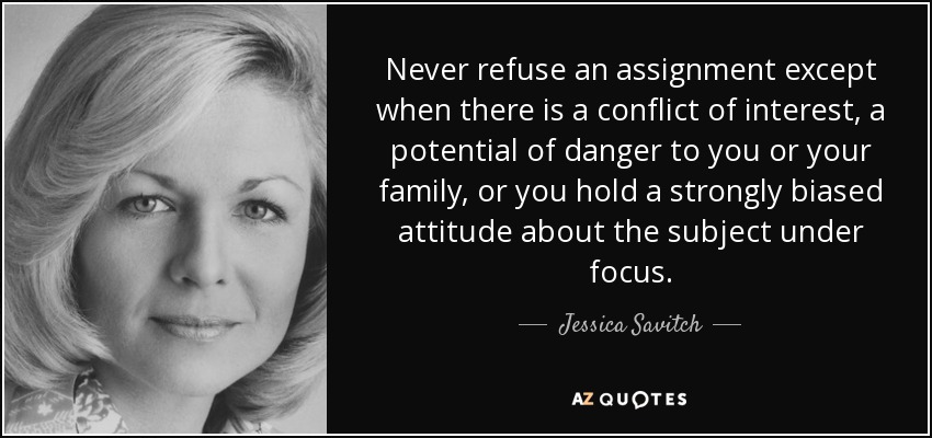Never refuse an assignment except when there is a conflict of interest, a potential of danger to you or your family, or you hold a strongly biased attitude about the subject under focus. - Jessica Savitch