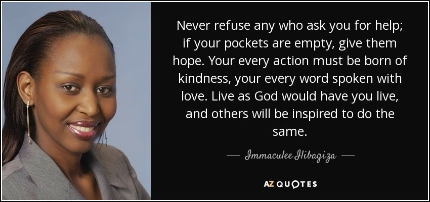 Never refuse any who ask you for help; if your pockets are empty, give them hope. Your every action must be born of kindness, your every word spoken with love. Live as God would have you live, and others will be inspired to do the same. - Immaculee Ilibagiza