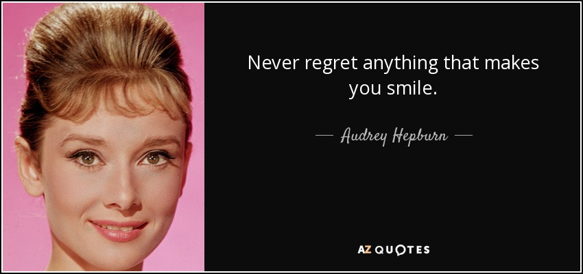 Never regret anything that makes you smile. - Audrey Hepburn
