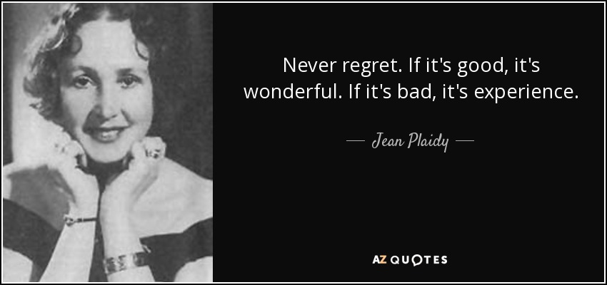 Never regret. If it's good, it's wonderful. If it's bad, it's experience. - Jean Plaidy