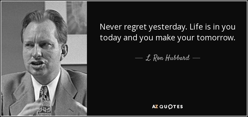 Never regret yesterday. Life is in you today and you make your tomorrow. - L. Ron Hubbard