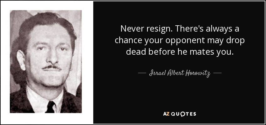 Never resign. There's always a chance your opponent may drop dead before he mates you. - Israel Albert Horowitz