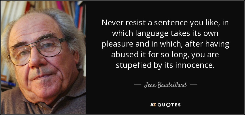 Never resist a sentence you like, in which language takes its own pleasure and in which, after having abused it for so long, you are stupefied by its innocence. - Jean Baudrillard