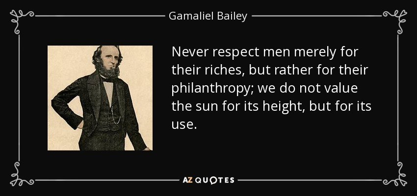 Never respect men merely for their riches, but rather for their philanthropy; we do not value the sun for its height, but for its use. - Gamaliel Bailey