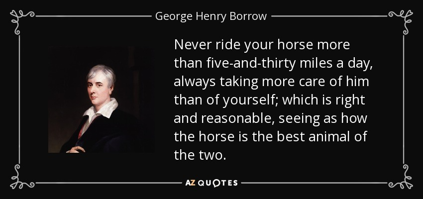 Never ride your horse more than five-and-thirty miles a day, always taking more care of him than of yourself; which is right and reasonable, seeing as how the horse is the best animal of the two. - George Henry Borrow