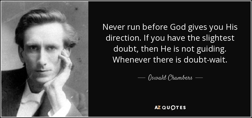 Never run before God gives you His direction. If you have the slightest doubt, then He is not guiding. Whenever there is doubt-wait. - Oswald Chambers