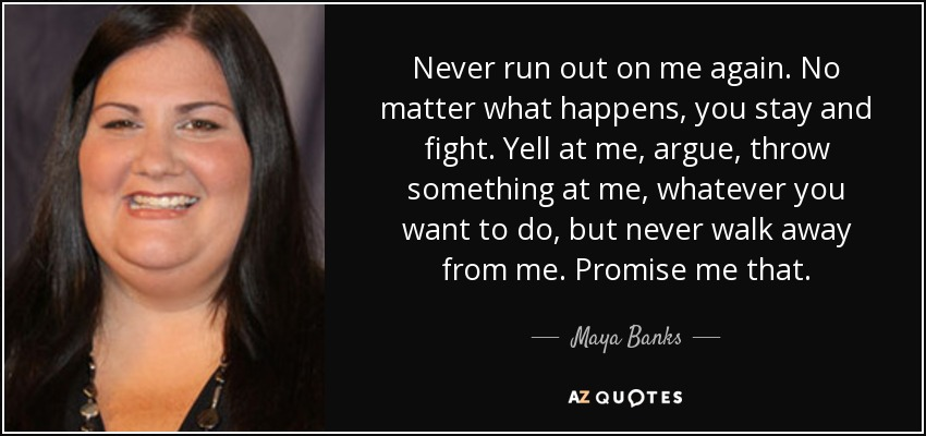 Never run out on me again. No matter what happens, you stay and fight. Yell at me, argue, throw something at me, whatever you want to do, but never walk away from me. Promise me that. - Maya Banks