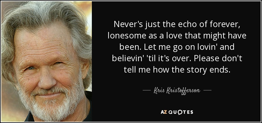 Never's just the echo of forever, lonesome as a love that might have been. Let me go on lovin' and believin' 'til it's over. Please don't tell me how the story ends. - Kris Kristofferson