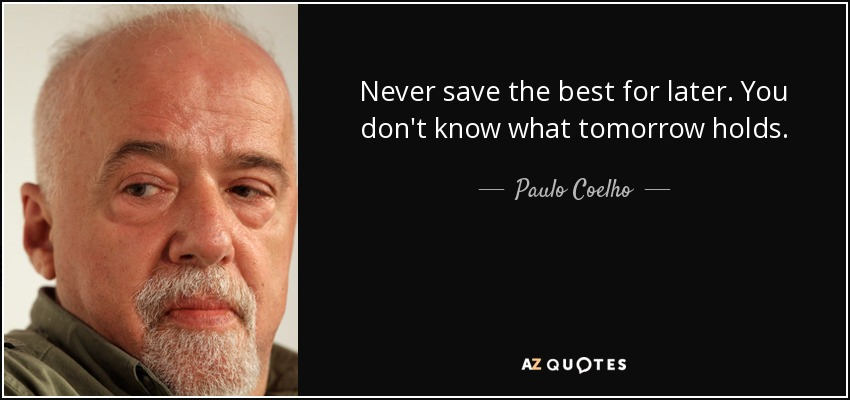 Never save the best for later. You don't know what tomorrow holds. - Paulo Coelho