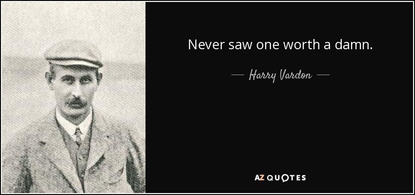 Never saw one worth a damn. - Harry Vardon