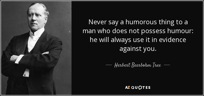 Never say a humorous thing to a man who does not possess humour: he will always use it in evidence against you. - Herbert Beerbohm Tree