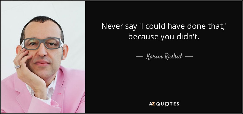 Never say 'I could have done that,' because you didn't. - Karim Rashid