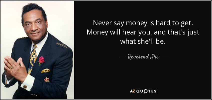 Never say money is hard to get. Money will hear you, and that's just what she'll be. - Reverend Ike