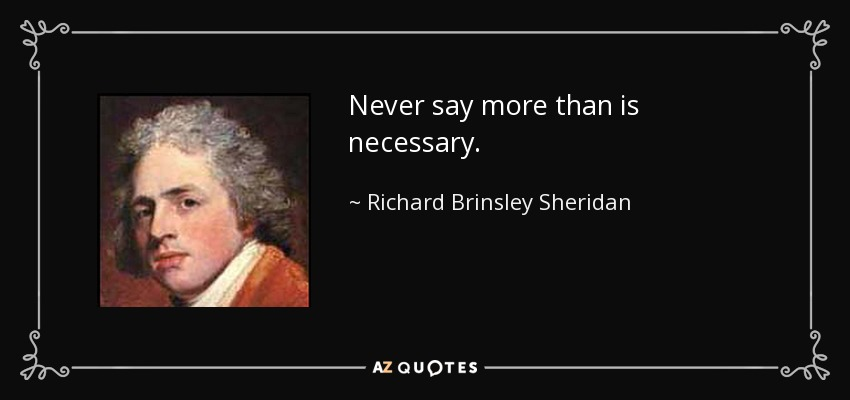 Never say more than is necessary. - Richard Brinsley Sheridan