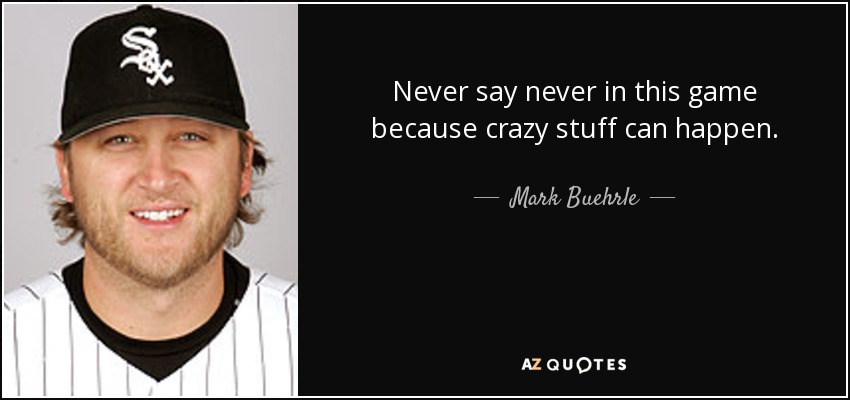 Never say never in this game because crazy stuff can happen. - Mark Buehrle