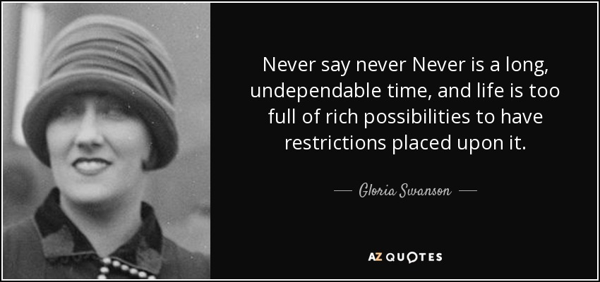 Never say never Never is a long, undependable time, and life is too full of rich possibilities to have restrictions placed upon it. - Gloria Swanson