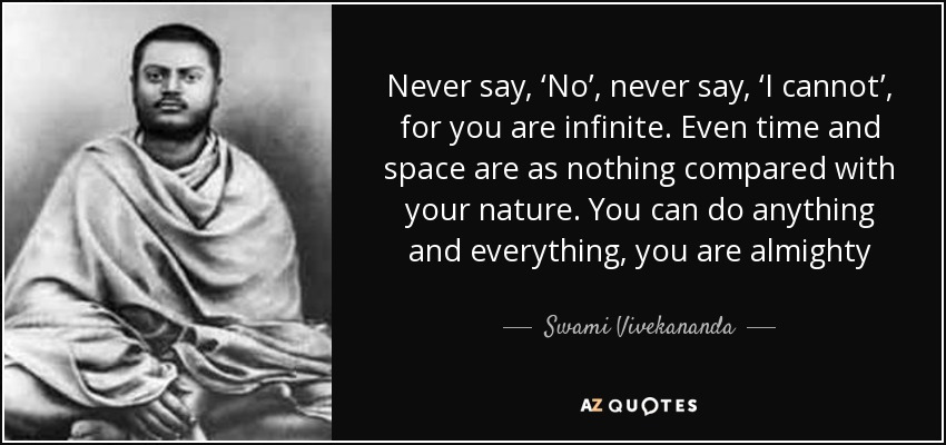 Never say, 'No', never say, 'I cannot', for you are infinite. Even time and space are as nothing compared with your nature. You can do anything and everything, you are almighty - Swami Vivekananda