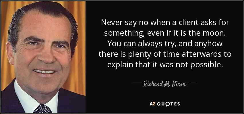 Never say no when a client asks for something, even if it is the moon. You can always try, and anyhow there is plenty of time afterwards to explain that it was not possible. - Richard M. Nixon