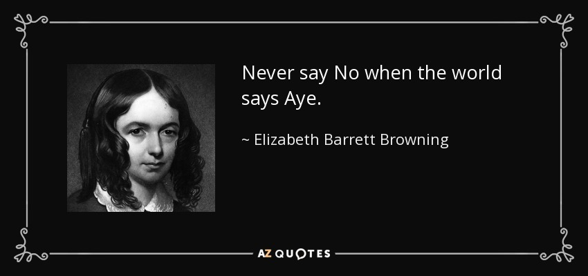 Never say No when the world says Aye. - Elizabeth Barrett Browning