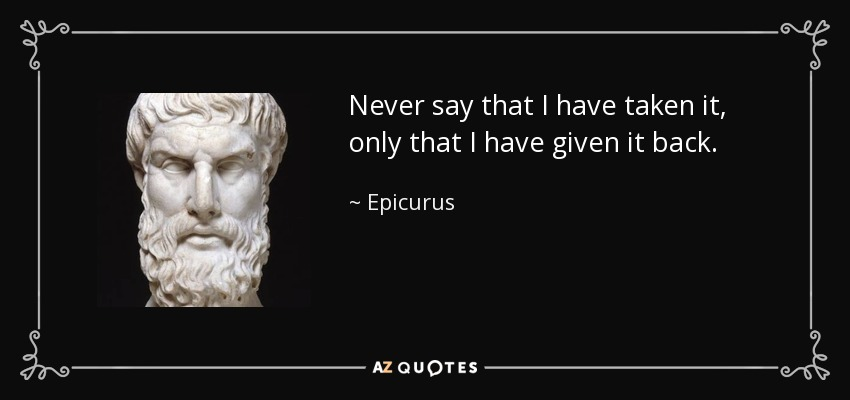 Never say that I have taken it, only that I have given it back. - Epicurus