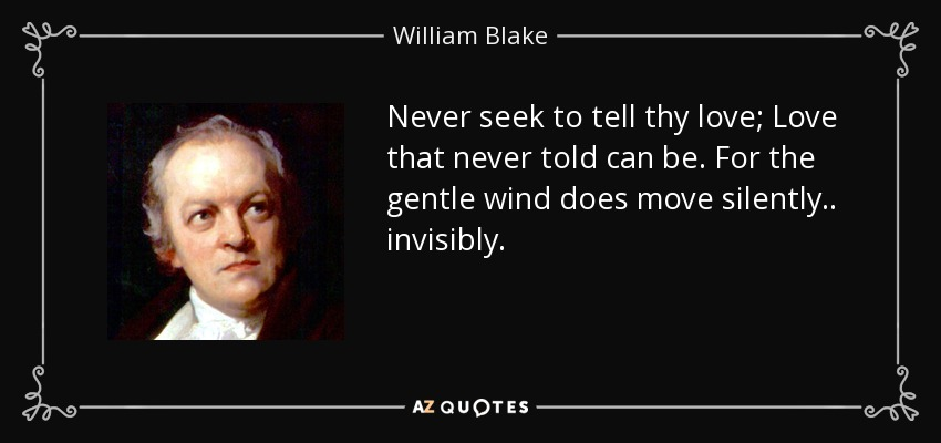 Never seek to tell thy love; Love that never told can be. For the gentle wind does move silently.. invisibly. - William Blake