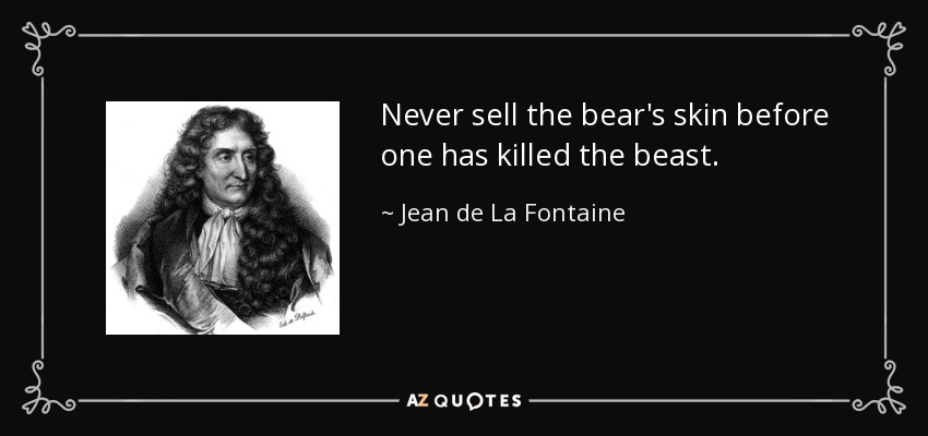Never sell the bear's skin before one has killed the beast. - Jean de La Fontaine