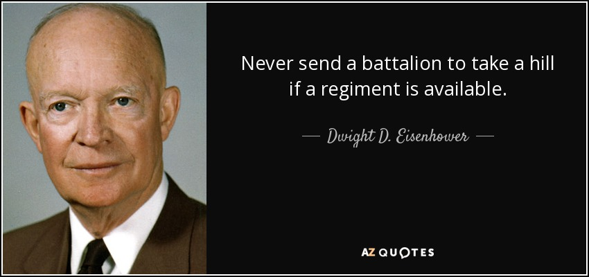 Never send a battalion to take a hill if a regiment is available. - Dwight D. Eisenhower