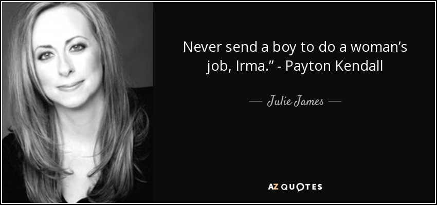 "Never send a boy to do a woman's job, Irma."" - Payton Kendall - Julie James"
