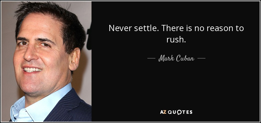 Never settle. There is no reason to rush. - Mark Cuban