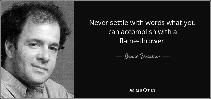 Never settle with words what you can accomplish with a flame-thrower. - Bruce Feirstein